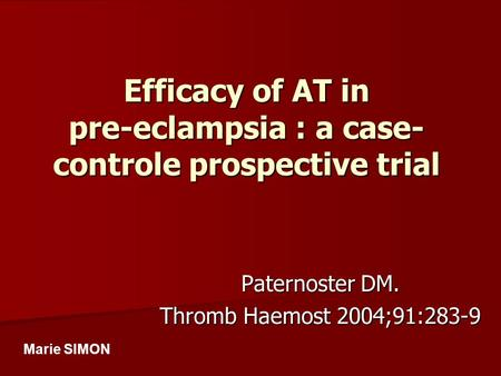 Efficacy of AT in pre-eclampsia : a case- controle prospective trial Paternoster DM. Thromb Haemost 2004;91:283-9 Marie SIMON.