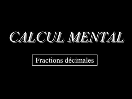 CALCUL MENTAL Fractions décimales Donner lécriture décimale dune fraction décimale.