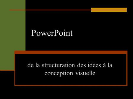 PowerPoint de la structuration des idées à la conception visuelle.