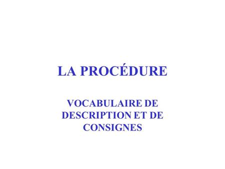 LA PROCÉDURE VOCABULAIRE DE DESCRIPTION ET DE CONSIGNES.
