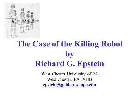 The Case of the Killing Robot by Richard G. Epstein West Chester University of PA West Chester, PA 19383