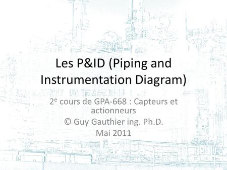 Les P&ID (Piping and Instrumentation Diagram) 2 e cours de GPA-668 : Capteurs et actionneurs © Guy Gauthier ing. Ph.D. Mai 2011.