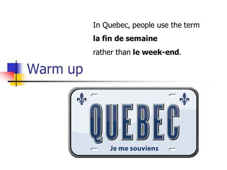 Warm up In Quebec, people use the term la fin de semaine rather than le week-end.