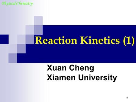 1 Reaction Kinetics (1) Xuan Cheng Xiamen University Physical Chemistry.