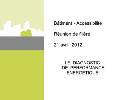 Bâtiment - Accessibilité Réunion de filière 21 avril 2012 LE DIAGNOSTIC DE PERFORMANCE ENERGETIQUE.