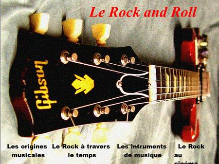 Le Rock and Roll Les origines musicales Le Rock à travers le temps Les intruments de musique Le Rock au cinéma.