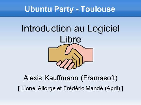 Ubuntu Party - Toulouse Introduction au Logiciel Libre Alexis Kauffmann (Framasoft) [ Lionel Allorge et Frédéric Mandé (April) ]