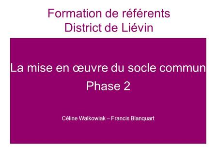 Formation de référents District de Liévin La mise en œuvre du socle commun Phase 2 Céline Walkowiak – Francis Blanquart.