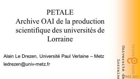 Université de Lorraine JRES 2011 PETALE Archive OAI de la production scientifique des universités de Lorraine Alain Le Drezen, Université Paul Verlaine.