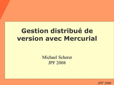 JPF 2008 Gestion distribué de version avec Mercurial Michael Scherer JPF 2008.