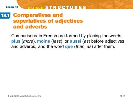 © and ® 2007 Vista Higher Learning, Inc.18.1-1 Comparisons in French are formed by placing the words plus (more), moins (less), or aussi (as) before adjectives.