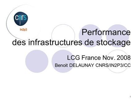 1 Performance des infrastructures de stockage LCG France Nov. 2008 Benoit DELAUNAY CNRS/IN2P3/CC.