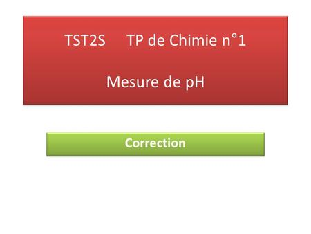 TST2STP de Chimie n°1 Mesure de pH Correction. I. Acide faible et acide fort Mesure du pH : ● avec le papier pH : Solution d'acide chlorhydrique : pH=