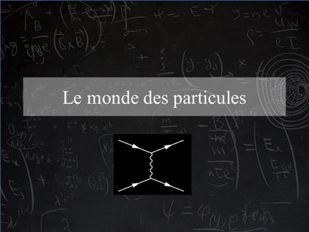 Le monde des particules. « What I am going to tell you about is what we teach our physics students in the third or fourth year of graduate school... It.