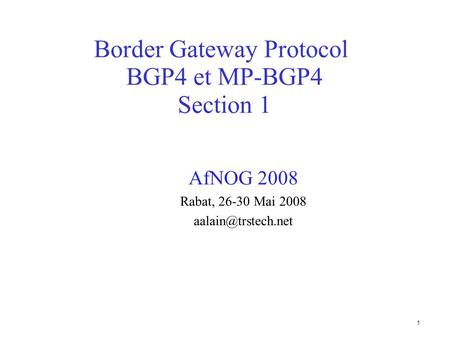1 Border Gateway Protocol BGP4 et MP-BGP4 Section 1 AfNOG 2008 Rabat, 26-30 Mai 2008