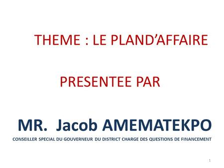 THEME : LE PLAND'AFFAIRE PRESENTEE PAR MR. Jacob AMEMATEKPO CONSEILLER SPECIAL DU GOUVERNEUR DU DISTRICT CHARGE DES QUESTIONS DE FINANCEMENT 1.
