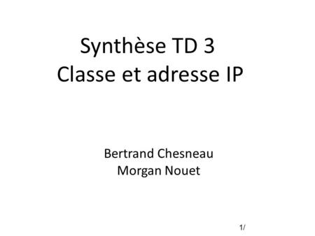 1/1/ Synthèse TD 3 Classe et adresse IP Bertrand Chesneau Morgan Nouet.