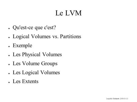 Le LVM Leopoldo Ghielmetti (2006-03-12) ● Qu'est-ce que c'est? ● Logical Volumes vs. Partitions ● Exemple ● Les Physical Volumes ● Les Volume Groups ●