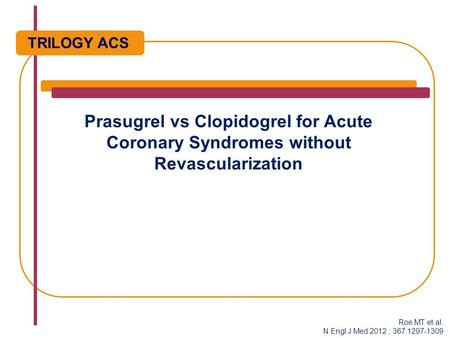 Prasugrel vs Clopidogrel for Acute Coronary Syndromes without Revascularization TRILOGY ACS Roe MT et al. N Engl J Med 2012 ; 367:1297-1309.