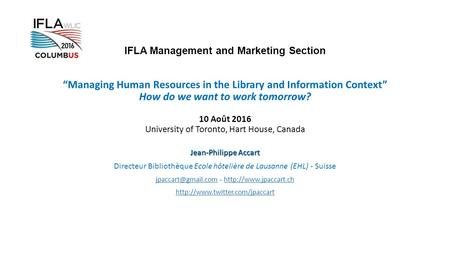 "IFLA Management and Marketing Section ""Managing Human Resources in the Library and Information Context"" How do we want to work tomorrow? 10 Août 2016 University."