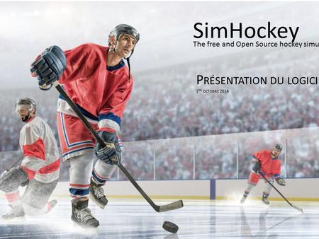 P RÉSENTATION DU LOGICIEL 1 ER OCTOBRE 2014 SimHockey The free and Open Source hockey simulator.