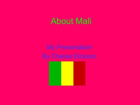 About Mali My Presentation By Chelsie Dickson. This is the Mali flag. The Mali Flag A Map of mail.