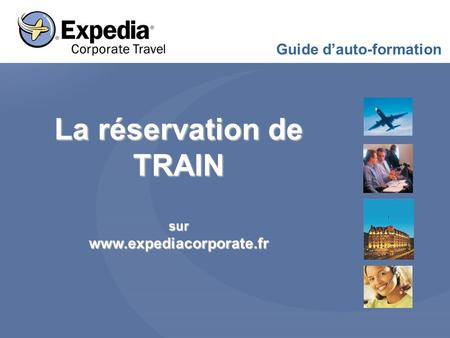 La réservation de TRAIN surwww.expediacorporate.fr Guide d'auto-formation.