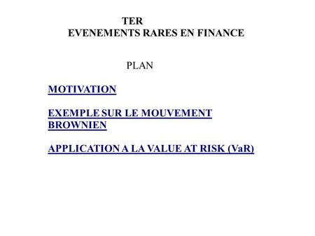 TER EVENEMENTS RARES EN FINANCE PLAN MOTIVATION EXEMPLE SUR LE MOUVEMENT BROWNIEN APPLICATION A LA VALUE AT RISK (VaR)