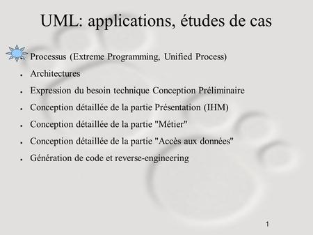 1 UML: applications, études de cas ● Processus (Extreme Programming, Unified Process) ● Architectures ● Expression du besoin technique Conception Préliminaire.