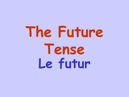The Future Tense Le futur The future tense is used to describe events that will(or will not) happen at some future time. Most verbs form the future tense.