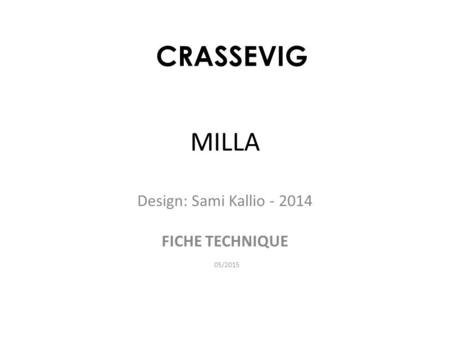MILLA Design: Sami Kallio - 2014 FICHE TECHNIQUE 05/2015 CRASSEVIG.