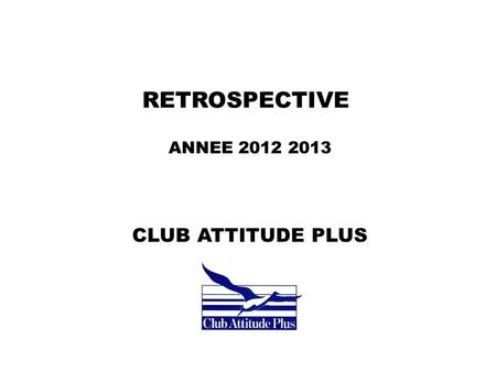 RETROSPECTIVE ANNEE 2012 2013 CLUB ATTITUDE PLUS.
