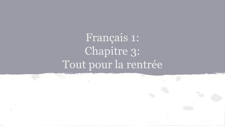 Français 1: Chapitre 3: Tout pour la rentrée. CHAPTER 3: TOUT POUR LA RENTREE  In this chapter, you will learn to: Make and respond to requests Ask others.