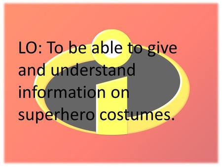 LO: To be able to give and understand information on superhero costumes.