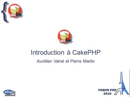 { { Introduction à CakePHP Aurélien Vairet et Pierre Martin.