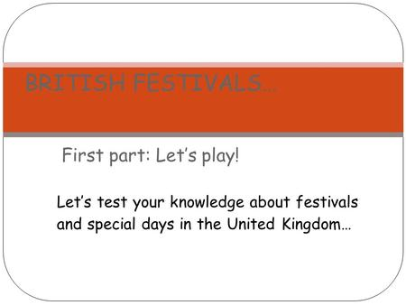 First part: Let's play! BRITISH FESTIVALS… Let's test your knowledge about festivals and special days in the United Kingdom…