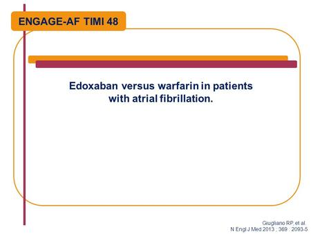 Edoxaban versus warfarin in patients with atrial fibrillation. ENGAGE-AF TIMI 48 Giugliano RP, et al. N Engl J Med 2013 ; 369 : 2093-5.