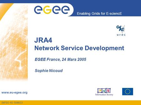 INFSO-RI-508833 Enabling Grids for E-sciencE  JRA4 Network Service Development EGEE France, 24 Mars 2005 Sophie Nicoud.