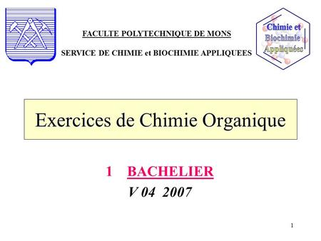 1 Exercices de Chimie Organique 1BACHELIER V 04 2007 FACULTE POLYTECHNIQUE DE MONS SERVICE DE CHIMIE et BIOCHIMIE APPLIQUEES.