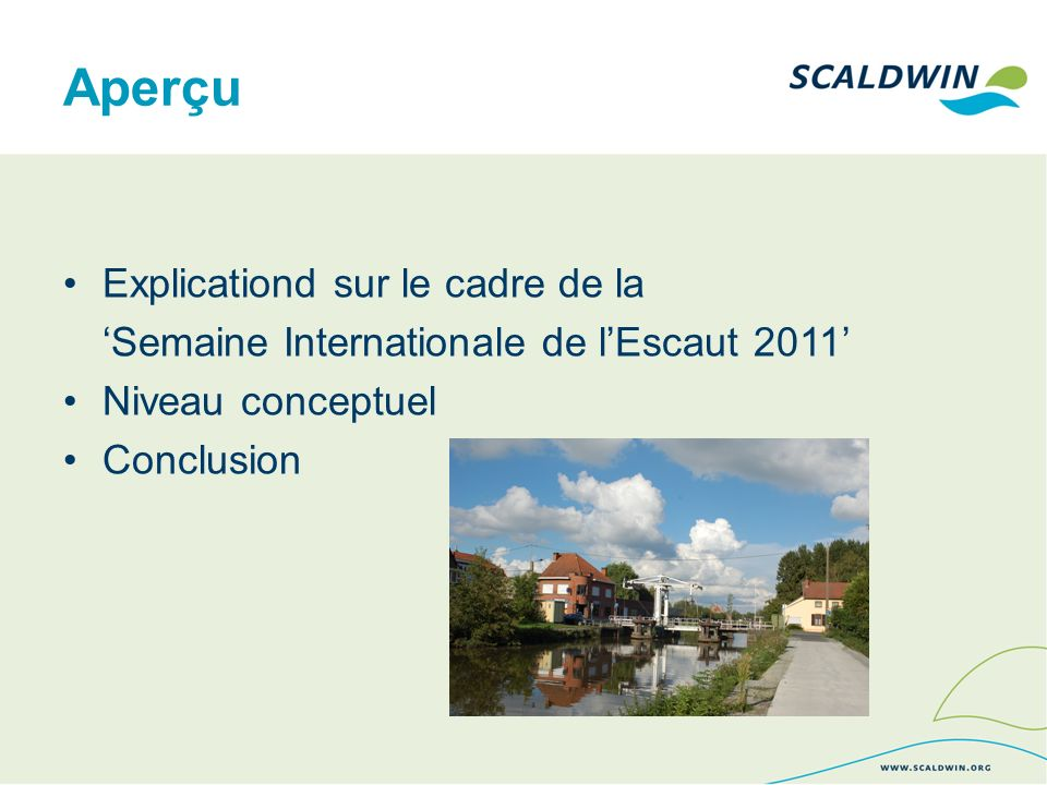Explications sur le cadre de la Semaine Internationale de lEscaut ScaldWIN –Au sein du WP5: sensibiliser et communiquer Constat: absence dune initiative globale portant sur lensemble du district hydrographique international => organiser une Journée Internationale de lEscaut constat: bon nombre dinitiatives isolées => Semaine Internationale de lEscaut: du 15 au 22 mai 2011