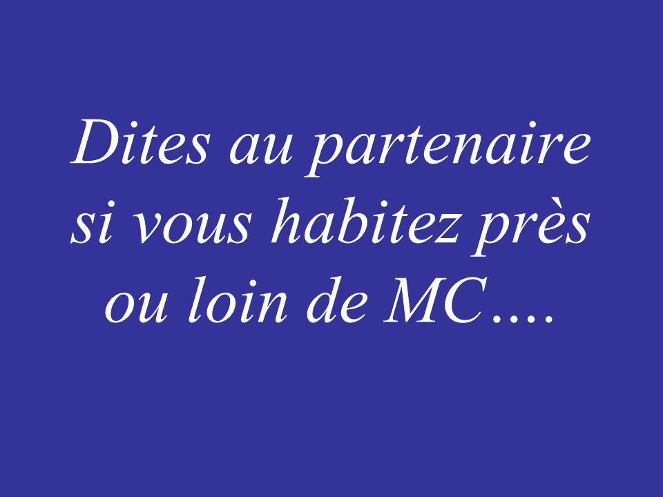 Dites au partenaire si vous habitez près ou loin de MC….