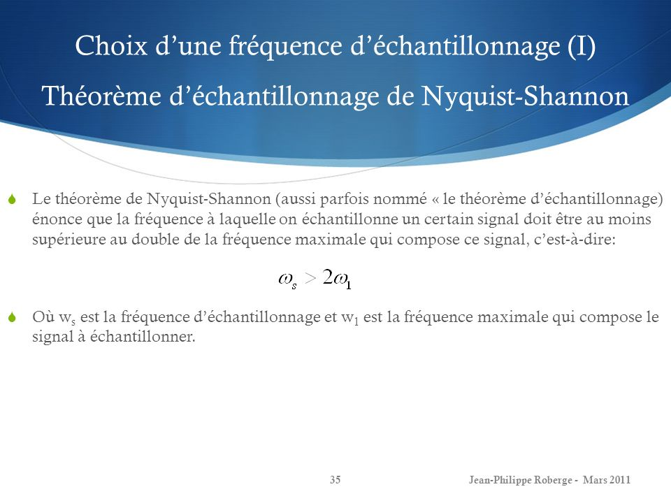 Choix dune fréquence déchantillonnage (II) Théorème déchantillonnage de Nyquist-Shannon Tiré de [7] Jean-Philippe Roberge - Mars 201136