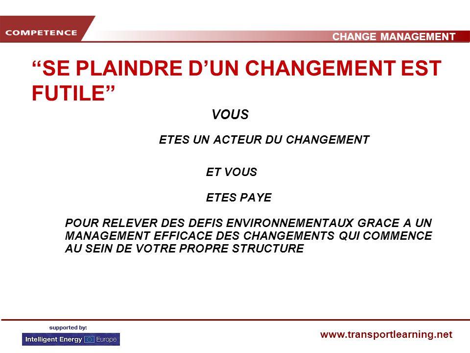 CHANGE MANAGEMENT www.transportlearning.net SE PLAINDRE DUN CHANGEMENT EST FUTILE VOUS ETES UN ACTEUR DU CHANGEMENT ET VOUS ETES PAYE POUR RELEVER DES DEFIS ENVIRONNEMENTAUX GRACE A UN MANAGEMENT EFFICACE DES CHANGEMENTS QUI COMMENCE AU SEIN DE VOTRE PROPRE STRUCTURE