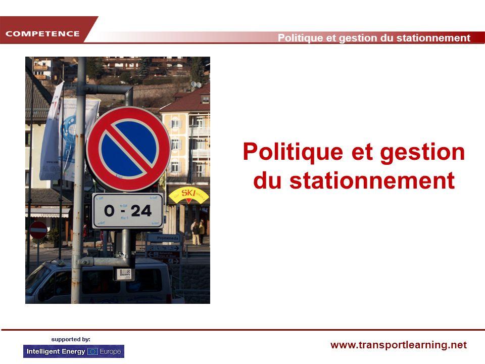 www.transportlearning.net Politique de stationnement Problèmes – impacts négatifs Développement type en matière de politique de stationnement Conflits en matière de politique de stationnement Quest ce que les autorités locales contrôlent.