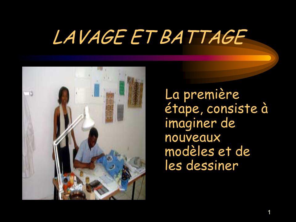 1 LAVAGE ET BATTAGE La première étape, consiste à imaginer de nouveaux modèles et de les dessiner