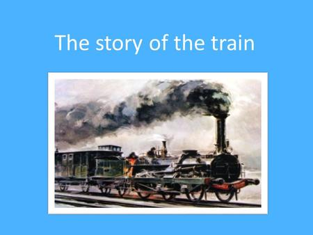 The story of the train. George Stephenson the inventor of a train for travellers in In 1825, new stage : Stephenson designed a machine that cruises.