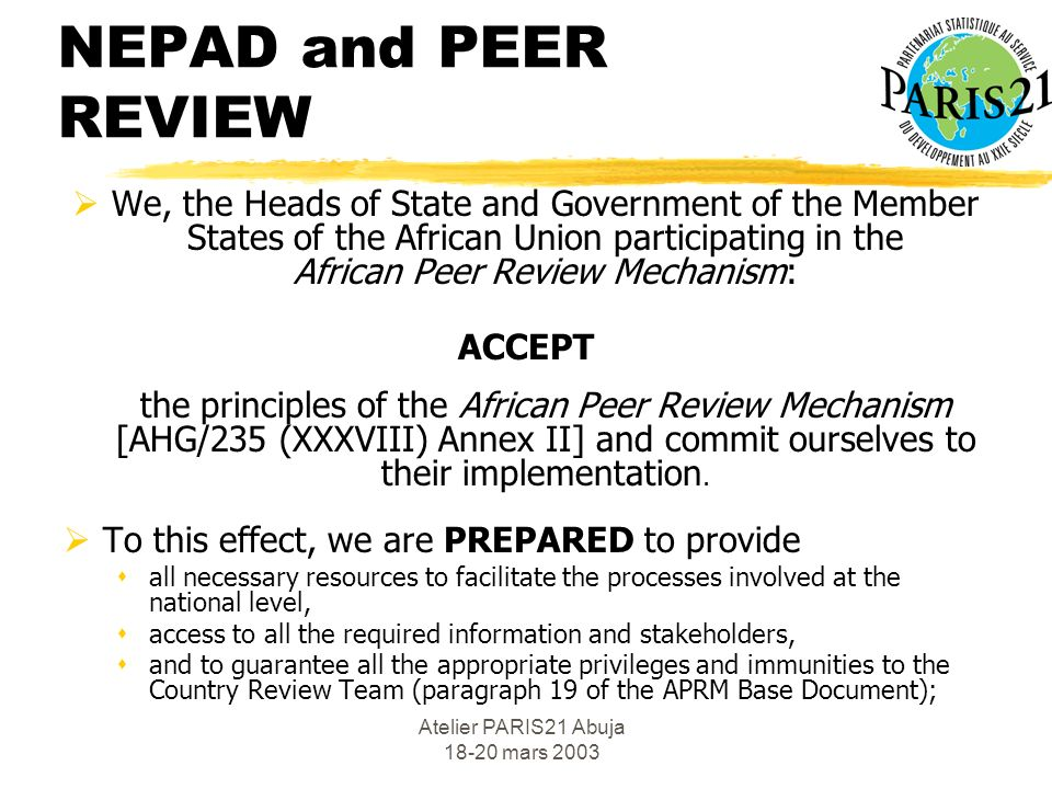 Atelier PARIS21 Abuja 18-20 mars 2003 NEPAD and PEER REVIEW The mandate of the African Peer Review Mechanism is to ensure that the policies and practices of participating states conform to the agreed political, economic and corporate governance values, codes and standards contained in : the Declaration on Democracy, Political, Economic and Corporate Governance.
