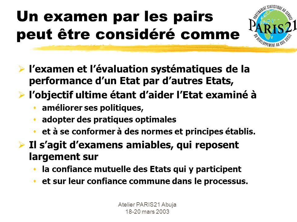 Atelier PARIS21 Abuja 18-20 mars 2003 la pression des pairs Lefficacité du processus dexamen mutuel tient à linfluence et la persuasion exercées par les pairs au cours de lexercice.