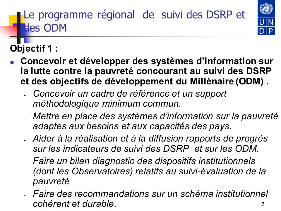 18 Le programme régional de suivi des DSRP et des ODM Objectif 2 : Renforcer les capacités des Instituts ou Directions de la Statistique et des structures chargées de la collecte, du traitement, de lanalyse et de la diffusion de linformation nécessaire au suivi de la pauvreté et des ODM.