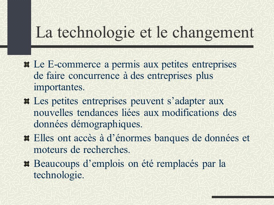 La technologie et le changement The internet has allowed small businesses to compete with larger ones Small businesses can access information about demographics (data about groups of people including age, ethnic origin, religion, family size, income) Software packages developed for small businesses include tools for accounting, marketing research, finance, sales and more